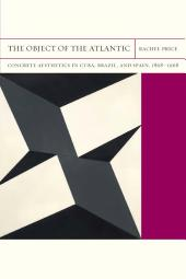 The Object of the Atlantic: Concrete Aesthetics in Cuba, Brazil, and Spain, 1868-1968
