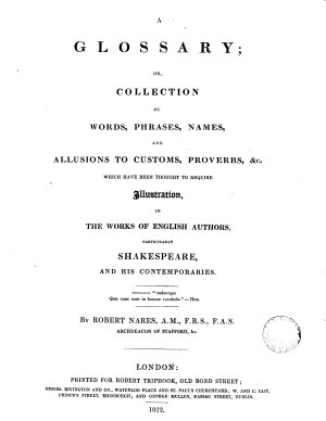A Glossary  Or  Collection of Words  Phrases  Names  and Allusions to Customs  Proverbs   c  which Have Been Thought to Require Illustration  in the Works of English Authors  Particularly Shakespeare  and His Contemporaries PDF