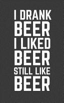I Drank Beer I Liked Beer Still Like Beer
