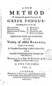 A New Method of Learning with Greater Facility the Greek Tongue: Containing Rules for the Declensions, Conjugations, ... Translated from the French of the Messieurs de Port Royal. In Two Volumes. ...