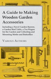 A Guide to Making Wooden Garden Accessories - Including a Novel Garden Barrow, a Garden Bird Table, a Tea Wagon for the Garden and Collecting and Mo