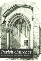 Parish Churches: Being Perspective Views of English Ecclesiastical Structures: Accompanied by Plans Drawn to a Uniform Scale, and Letter-press Descriptions, Volume 1