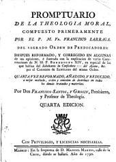 Promptuario de la theologia moral, compuesto primeramente por el P.M.Fr. Francisco Larraga ... despues reformado, y corregido ... Quarta vez reformado, añadido, y reducido ... por Don Francisco Santos, y Grosin ..