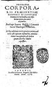 Probatio corporalis praesentiae corporis et sanguinis Dominici in Eucharistia, cum dissolutione eorum quae contrà obijciuntur. Authore Ioanne Hessels à Louanio ..