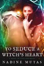 To Seduce a Witch's Heart: A Novel of Love and Magic
