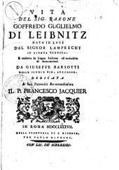 Vita del sig. barone Goffredo Guglielmo di Leibnitz data in luce dal signor Lamprecht in lingua tedesca, e tradotta in lingua italiana ed arricchita di annotazioni da Giuseppe Barsotti ..