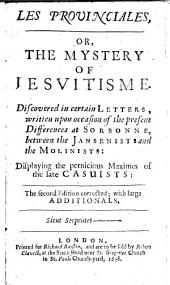 Les Provinciales, Or, The Mystery of Jesuitisme: Discovered in Certain Letters, Written Upon Occasion of the Present Differences at Sorbonne, Between the Jansenists and the Molinists : Displaying the Pernicious Maximes of the Late Casuists:.