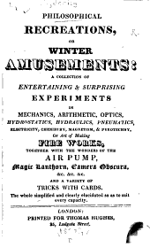 Philosophical Recreations, Or, Winter Amusements: A Collection of Entertaining & Surprising Experiments in Mechanics, Arithmetic, Optics, Hydrostatics, Hydraulics, Pneumatics, Electricity, Chemistry, Magnetism, & Pyrotechny, Or Art of Making Fire Works, Together with the Wonders of the Air Pump, Magic Lanthorn, Camera Obscura, &c. ... and a Variety of Tricks with Cards. The Whole Simplified and Clearly Elucidated So as to Suit Every Capacity