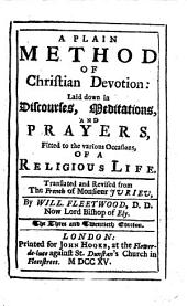 A Plain Method of Christian Devotion: Laid Down in Discourses, Meditations, and Prayers, Fitted to the Various Occasions, of a Religious Life. Translated and Revised from the French of Monsieur Jurieu, by Will. Fleetwood, ...