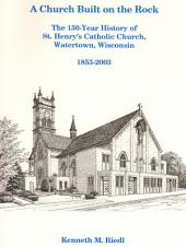 A Church Built on the Rock: The 150-Year History of St. Henry's Catholic Church, Watertown,Wisconsin. 1853-2003