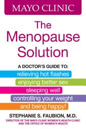 Mayo Clinic The Menopause Solution: A doctor's guide to relieving hot flashes, enjoying better sex, sleeping well, controlling your weight, and being happy!