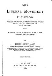 Our Liberal Movement in Theology: Chiefly as Shown in Recollections of the History of Unitarianism in New England, Being a Closing Course of Lectures Given in the Harvard Divinity School