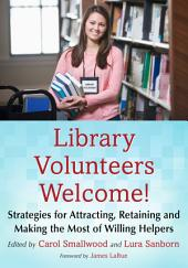 Library Volunteers Welcome!: Strategies for Attracting, Retaining and Making the Most of Willing Helpers
