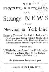The Wonder of Wonders, or Strange News from Newton in Yorkshire, being a ... relation of a gentleman turn'd into a statue of stone, etc. [Signed: C. O. J. E. R. N. D. L. S. A.]
