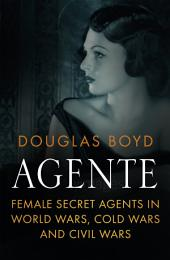 Agente: Female Secret Agents in World Wars, Cold Wars and Civil Wars