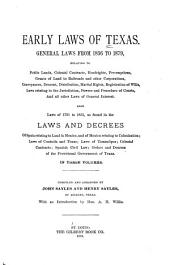 Early Laws of Texas. General Laws from 1836 to 1879 ...: Also Laws of 1731 to 1835, as Found in the Laws and Decrees of Spain Relating to Land in Mexico, and of Mexico Relating to Colonization; Laws of Coahuila and Texas; Laws of Tamaulipas; Colonial Contracts; Spanish Civil Law; Orders and Decrees of the Provisional Government of Texas ...