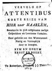 Vervolg op Attentibus korte reize van hier naar Haarlem: bevattende in zich aangename zedige gesprekken en leerzame verhalen, zeer geschikt om den winteravond nuttig en vermaaklyk door te brengen : rym en onrym, ernst en boert