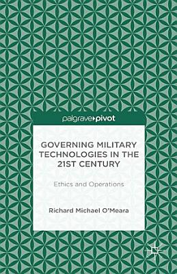 Governing Military Technologies in the 21st Century  Ethics and Operations PDF