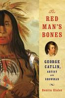The Red Man s Bones  George Catlin  Artist and Showman PDF