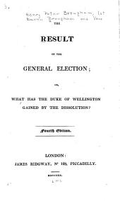 The Result of the General Election: Or, What Has the Duke of Wellington Gained by the Dissolution?