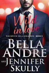 Wild In Love: The Maverick Billionaires, Book 5 (Contemporary Romance)