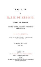 The Life of Marie de Medicis, Queen of France, Consort of Henry IV and Regent of the Kingdom Under Louis XIII: In Three Volumes, Volume 3