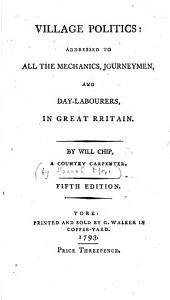 Village Politics: Addressed to All the Mechanics, Journeymen, and Day-labourers, in Great RRitain [!]