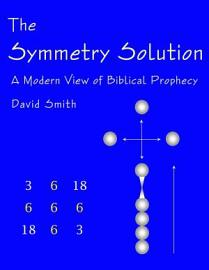 The Symmetry Solution  A Modern View Of Biblical Prophecy