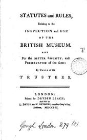 Statutes and Rules: Relating to the Inspection and Use of the British Museum. And for the Better Security, and Preservation of the Same: by Order of the Trustees, Volume 8