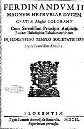 Ferdinandum 2. magnum Hetruriae ducem gratiae musicè colorant cum serenissimi principis auspiciis rudem philosophiae tabulam exhiberet In florentino templo Societatis Iesu Eques Franciscus Altouita