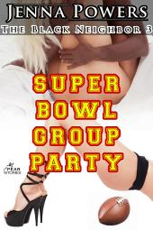 The Black Neighbor 3: Super Bowl Group Party (Interracial Erotica): Super Bowl Group Party