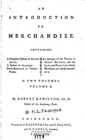 An introduction to merchandize. Containing a complete system of arithmetic: a system of algebra. Book-keeping in various forms. An account of the trade of Great Britain, and the laws and practices which merchants are cheifly intrested in