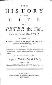 The History of the Life of Peter the First, Emperor of Russia: Containing, a Description of Russia Or Muscovy, Siberia, Crim Tartary, Etc. Also, the Birth and Rise of the Empress Catharine, with the Crimes and Trial of the Czarewitz, Son to Peter I.