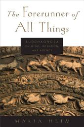 The Forerunner of All Things: Buddhaghosa on Mind, Intention, and Agency