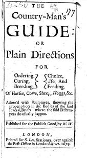 The Country-man's Guide: Or Plain Directions for Ordering, Curing, Breeding, Choice, Use, and Feeding of Horses, Cows, Sheep, Hoggs,&c., ... Published for the Publick Good, by W. W.