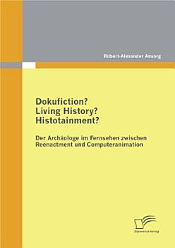 Dokufiction  Living History  Histotainment  Der Arch   ologe im Fernsehen zwischen Reenactment und Computeranimation PDF