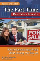 The Part-Time Real Estate Investor: How to Generate Huge Profits While Keeping Your Day Job