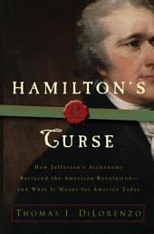 Hamilton's Curse: How Jefferson's Arch Enemy Betrayed the American Revolution--and WhatIt Means for Americans Today