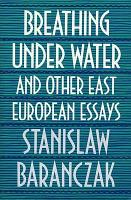 Breathing Under Water and Other East European Essays PDF