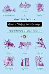 The Conde Nast Traveler Book of Unforgettable Journeys: Volume II: Great Writers on Great Places