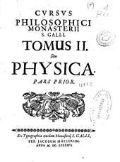 Cursus Philosophici Monasterij S. Galli: tomus II seu Physica, pars prior