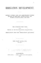 Irrigation Development: History, Customs, Laws, and Administrative Systems Relating to Irrigation, Water-courses, and Waters in France, Italy, and Spain. The Introductory Part of the Report of the State Engineer of California, on Irrigation and the Irrigation Question, Volume 1