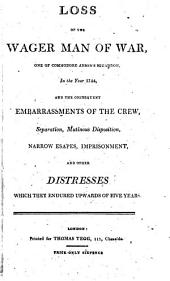 Loss of the Wager man of war, one of Commodore Anson's squadron, in the year 1744, and the consequent embarrassments of the crew, etc