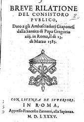 Breue rilatione del consistoro publico, dato a gli ambasciadori giaponesi dalla santita di papa Gregorio 13. in Roma, il di 23. di marzo 1585