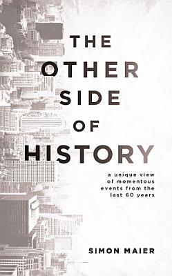 The Other Side of History  A Unique View of Momentous Events from the Last 60 Years