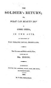 The Soldier's Return, Or, What Can Beauty Do: A Comic Opera, in Two Acts : as Performed at the Theatre Royal, Drury-Lane