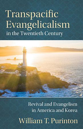 Transpacific Evangelicalism in the Twentieth Century  Revival and Evangelism in America and Korea PDF