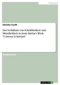 Das Verh  ltnis von Schriftlichkeit und M  ndlichkeit in Assia Djebar   s Werk  L   amour  la fantasia  PDF