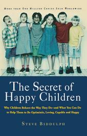 Secret of Happy Children: Why Children Behave the Way They Do and What You Can Do to Help Them to Be Optimistic, Loving, Capable, and Happy