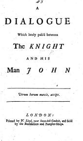 A Dialogue, which lately pass'd between the Knight [i.e. Sir Robert Walpole] and his man John. [A satirical poem respecting the state of public opinion as to Walpole's measures.]